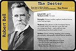 Biographical card of Robert Bell, THE DOCTOR. The text reads as follows: Born June 3, 1841 in Toronto. Died June 17, 1917 in Rathwell, Manitoba. Joined the Geological Survey of Canada at age 15. Worked at the Geological Survey for 52 years. Strengths: science teacher, explorer, medical doctor, writer and geologist. Weakness: Was director of the Geological Survey of Canada for only five years and only on a temporary basis - and could not stop complaining about how unfair it was! Hobbies: travel, writing, mapping, place-naming, photography, ethnography, natural history, medicine. Claims to fame: named around 3,000 places in Canada; travelled farther and wrote more than any other rock star; worked for the Geological Survey of Canada for 52 years! Star power: 2 stars