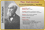 Biographical card of John Macoun, THE COLLECTOR. The text reads as follows: Born April 17, 1831 in Northern Ireland. Died July 18, 1920 in Sidney, British Columbia. Joined the Geological Survey of Canada at age 50. Worked at the Geological Survey for 31 years. Strength: excellent at spotting new species in the wilderness and gathering lots of specimens. Weakness: not so good at organizing and preserving the specimens! Hobbies: collecting. Claim to fame: gathered enormous collections (including more than 100,000 plant specimens) that are now found in some of Canada's national museums. Star Power: 1 star