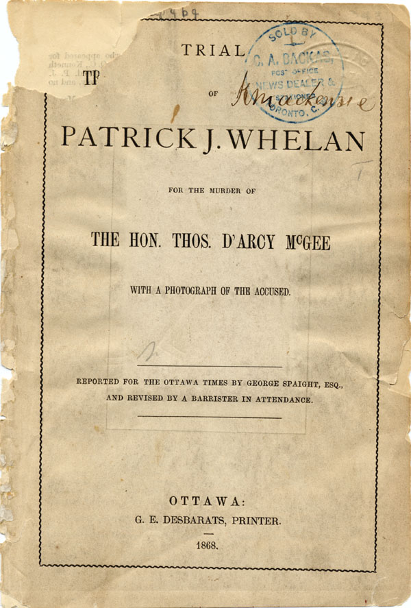 Cover of transcript of the TRIAL OF PATRICK J. WHELAN FOR THE MURDER OF THE HON. THOS. D'ARCY MCGEE..., reported by George Spaight for the OTTAWA TIMES. Ottawa: Desbarats, 1868