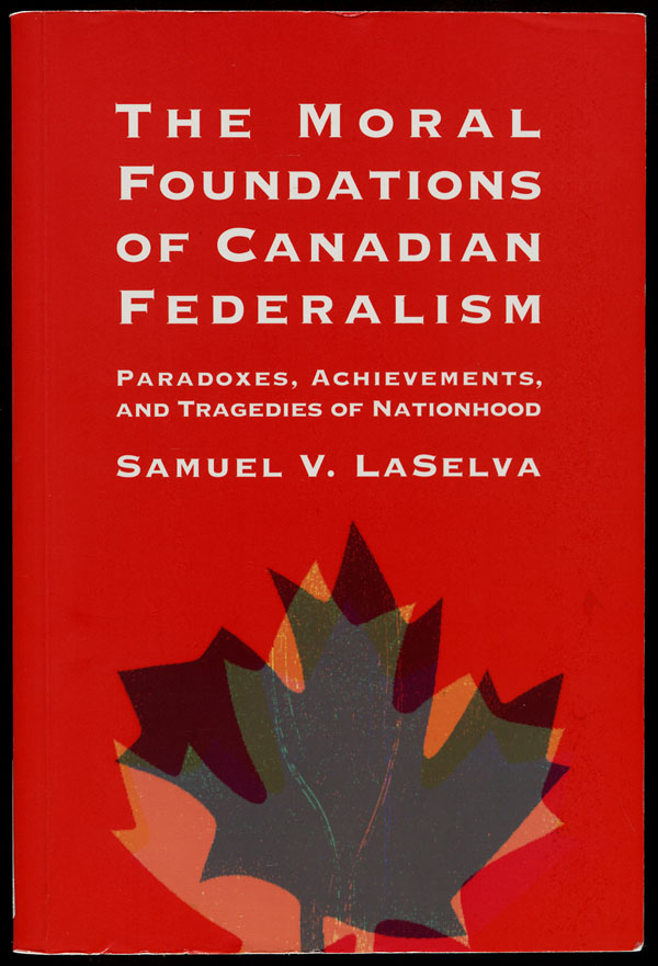 Cover of a book by Samuel V. LaSelva entitled THE MORAL FOUNDATIONS OF CANADIAN FEDERALISM: PARADOXES, ACHIEVEMENTS, AND TRAGEDIES OF NATIONHOOD, 1996