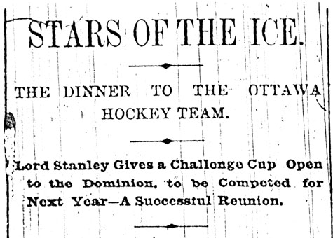 Headline reading STARS OF THE ICE. THE DINNER TO THE OTTAWA HOCKEY TEAM. LORD STANLEY GIVES A CHALLENGE CUP OPEN TO THE DOMINION, TO BE COMPETED NEXT YEAR -- A SUCCESSFUL REUNION.