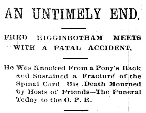 Headline reading AN UNTIMELY END. FRED HIGGINBOTHAM MEETS WITH A FATAL ACCIDENT. HE WAS KNOCKED FROM A PONY'S BACK AND SUSTAINED A FRACTURE OF THE SPINAL CORD HIS DEATH MOURNED BY HOSTS OF FRIENDS-THE FUNERAL TODAY TO THE O. P. R.