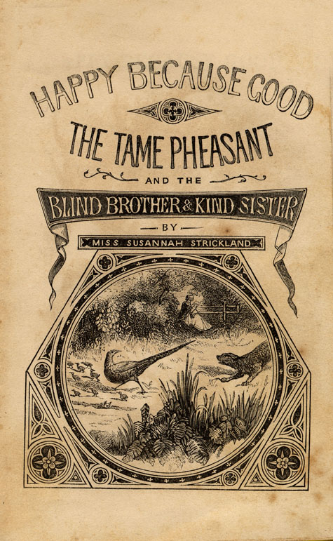 Half title page of book, HAPPY BECAUSE GOOD: THE TAME PHEASANT AND THE BLIND BROTHER AND KIND SISTER, by Catharine Parr Traill, attributed to Susanna Strickland. First edition, London: T. Dean and Son, ca. 1855